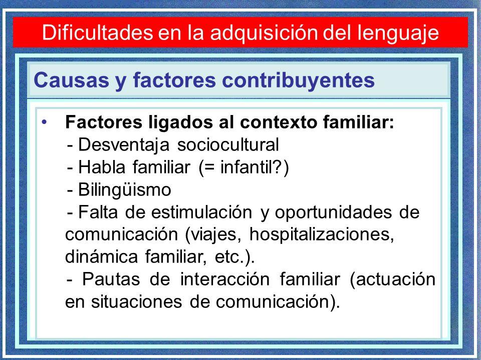Causas y factores contribuyentes Dificultades en la adquisición del lenguaje Factores ligados al contexto familiar: - Desventaja sociocultural - Habla