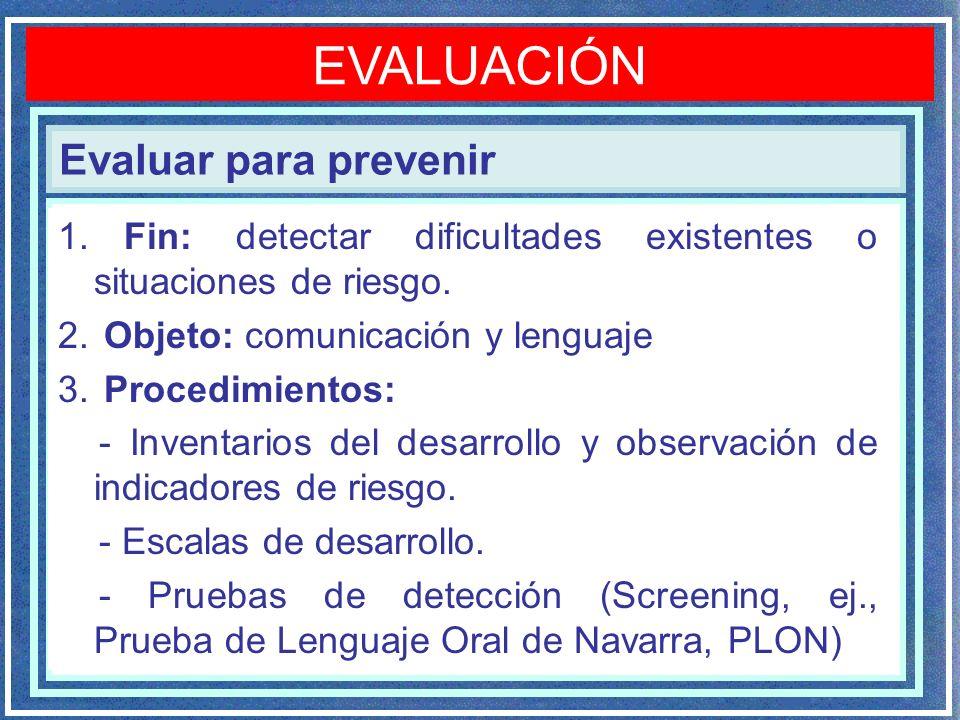 Evaluar para prevenir EVALUACIÓN 1. Fin: detectar dificultades existentes o situaciones de riesgo. 2. Objeto: comunicación y lenguaje 3. Procedimiento
