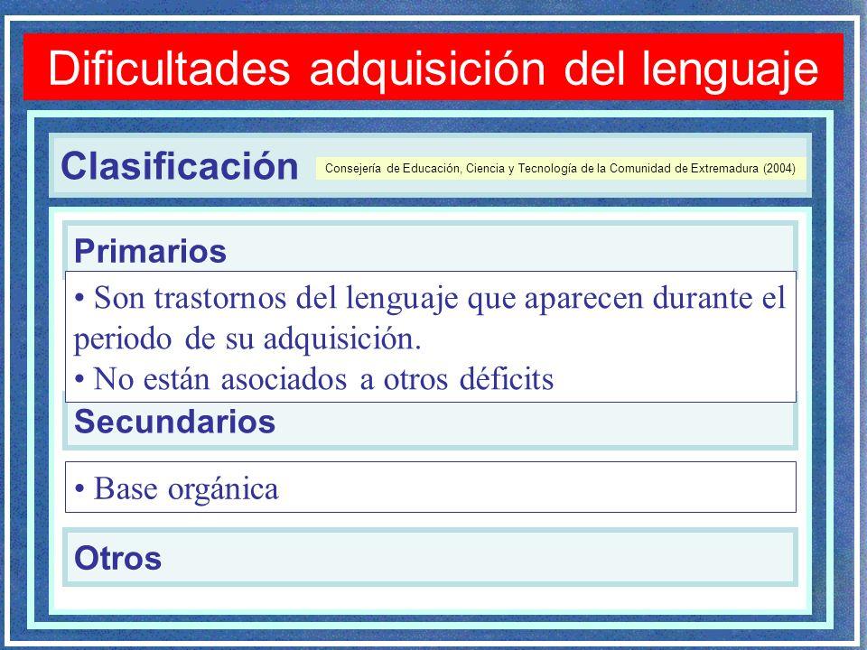 Clasificación Dificultades adquisición del lenguaje Primarios Secundarios Consejería de Educación, Ciencia y Tecnología de la Comunidad de Extremadura (2004) Son trastornos del lenguaje que aparecen durante el periodo de su adquisición.