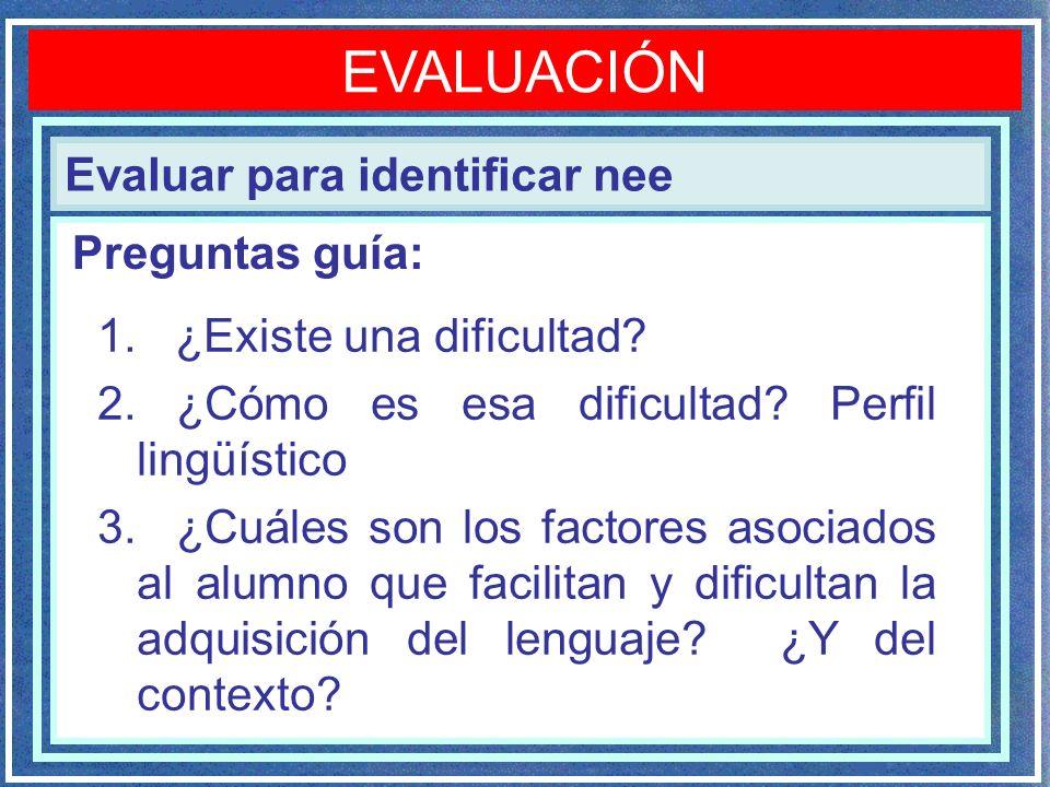 Evaluar para identificar nee EVALUACIÓN 1. ¿Existe una dificultad? 2. ¿Cómo es esa dificultad? Perfil lingüístico 3. ¿Cuáles son los factores asociado