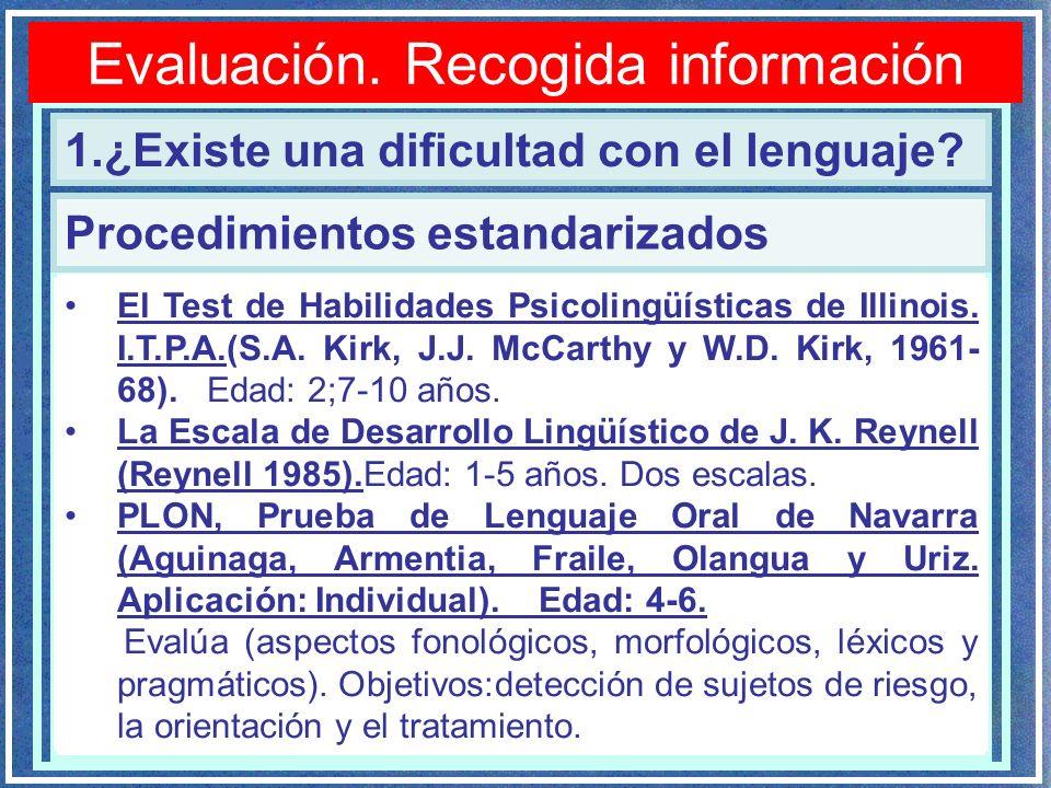 Evaluación. Recogida información 1.¿Existe una dificultad con el lenguaje? Procedimientos estandarizados El Test de Habilidades Psicolingüísticas de I