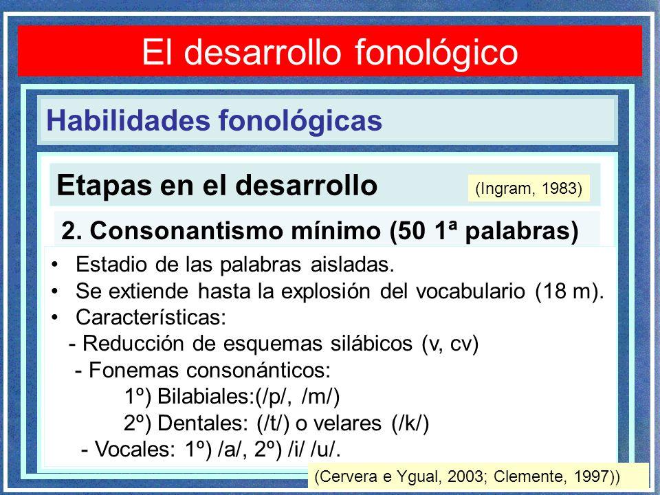 Etapas en el desarrollo Trastornos fonológicos 2. Consonantismo mínimo (50 1ª palabras) Estadio de las palabras aisladas. Se extiende hasta la explosi