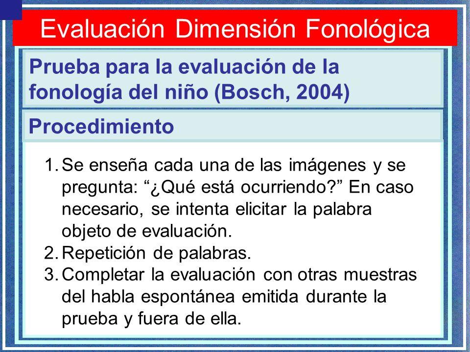 Evaluación Dimensión Fonológica Prueba para la evaluación de la fonología del niño (Bosch, 2004) Procedimiento 1.Se enseña cada una de las imágenes y se pregunta: ¿Qué está ocurriendo.