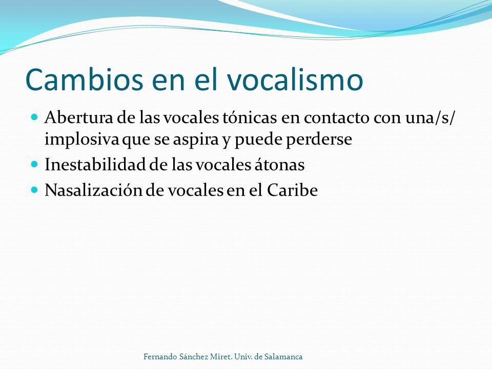 Cambios en el vocalismo Abertura de las vocales tónicas en contacto con una/s/ implosiva que se aspira y puede perderse Inestabilidad de las vocales átonas Nasalización de vocales en el Caribe Fernando Sánchez Miret.