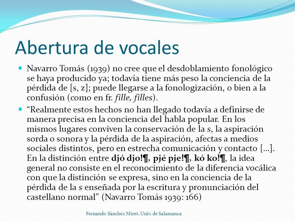 Abertura de vocales Navarro Tomás (1939) no cree que el desdoblamiento fonológico se haya producido ya; todavía tiene más peso la conciencia de la pérdida de [s, z]; puede llegarse a la fonologización, o bien a la confusión (como en fr.