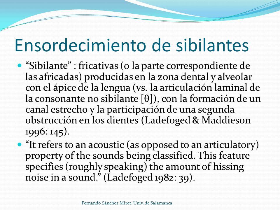 Ensordecimiento de sibilantes Sibilante : fricativas (o la parte correspondiente de las africadas) producidas en la zona dental y alveolar con el ápice de la lengua (vs.