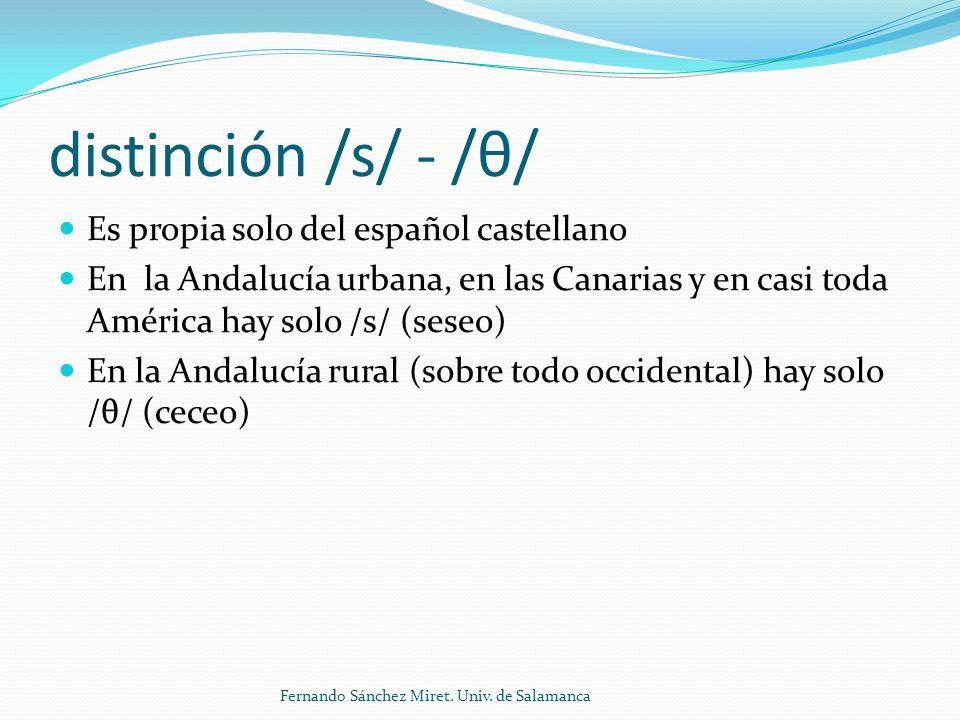 distinción /s/ - /θ/ Es propia solo del español castellano En la Andalucía urbana, en las Canarias y en casi toda América hay solo /s/ (seseo) En la Andalucía rural (sobre todo occidental) hay solo /θ/ (ceceo) Fernando Sánchez Miret.