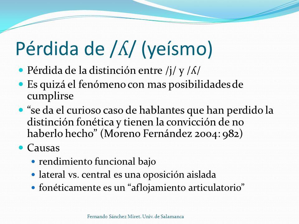 Pérdida de / ʎ / (yeísmo) Pérdida de la distinción entre /j/ y / ʎ / Es quizá el fenómeno con mas posibilidades de cumplirse se da el curioso caso de hablantes que han perdido la distinción fonética y tienen la convicción de no haberlo hecho (Moreno Fernández 2004: 982) Causas rendimiento funcional bajo lateral vs.