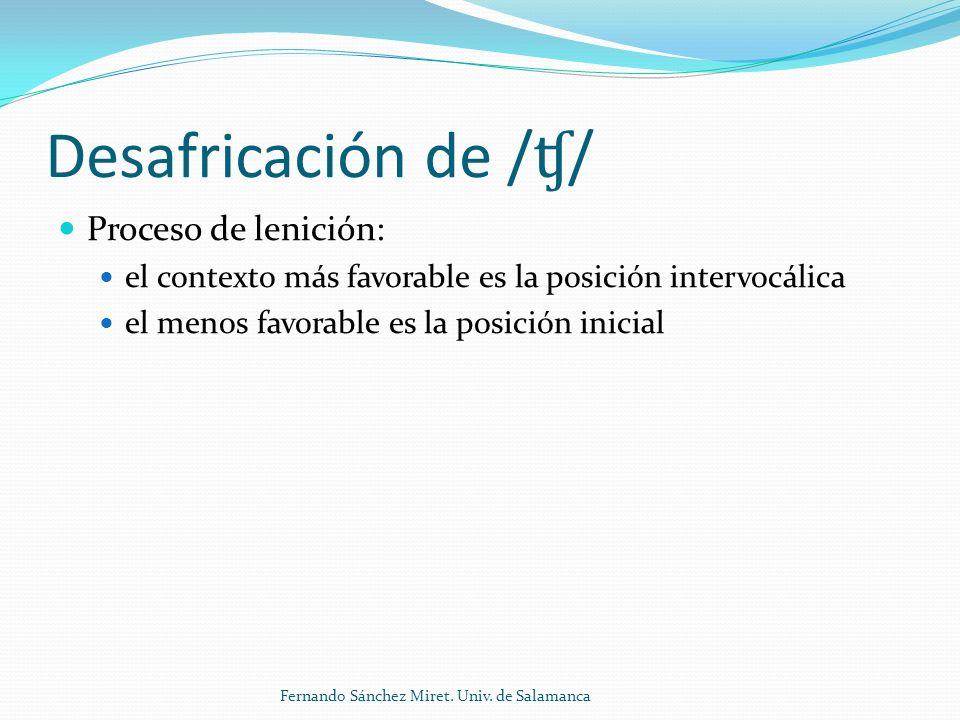 Desafricación de / ʧ / Proceso de lenición: el contexto más favorable es la posición intervocálica el menos favorable es la posición inicial Fernando Sánchez Miret.