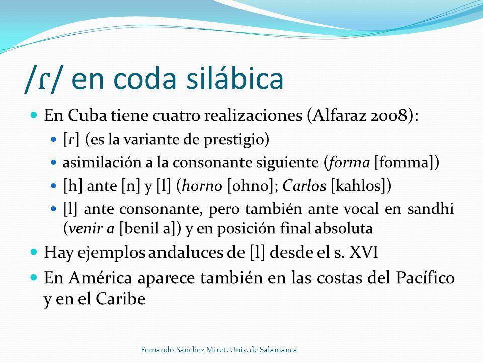 / ɾ / en coda silábica En Cuba tiene cuatro realizaciones (Alfaraz 2008): [ ɾ ] (es la variante de prestigio) asimilación a la consonante siguiente (forma [fomma]) [h] ante [n] y [l] (horno [ohno]; Carlos [kahlos]) [l] ante consonante, pero también ante vocal en sandhi (venir a [benil a]) y en posición final absoluta Hay ejemplos andaluces de [l] desde el s.
