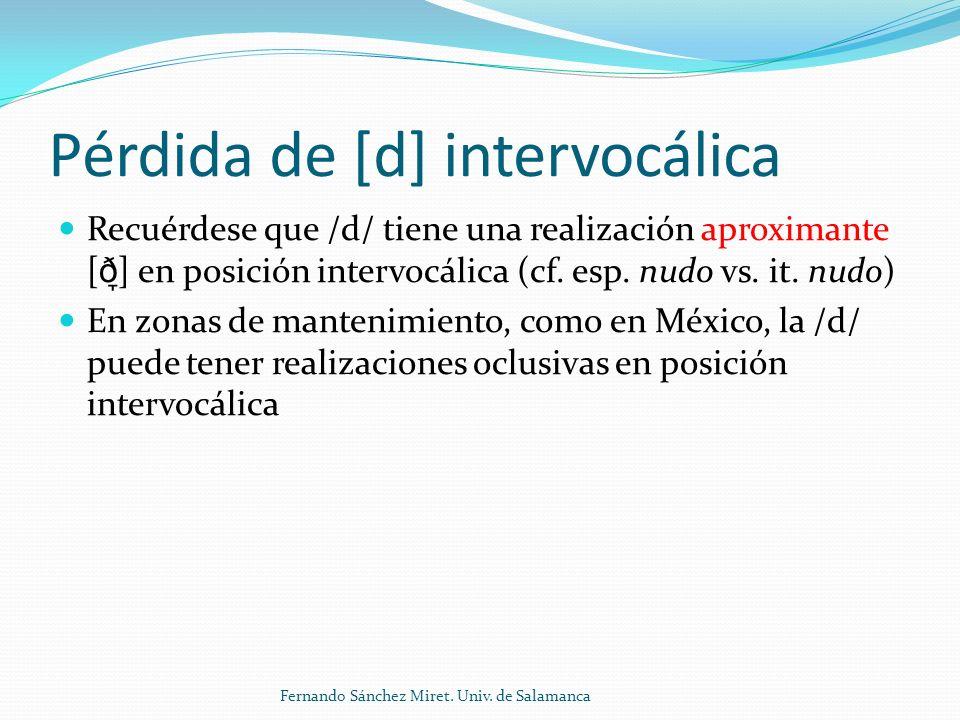 Pérdida de [d] intervocálica Recuérdese que /d/ tiene una realización aproximante [ ð ̞ ] en posición intervocálica (cf.