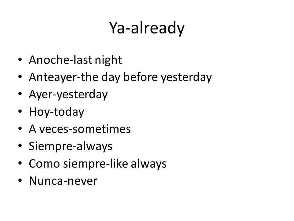 Ya-already Anoche-last night Anteayer-the day before yesterday Ayer-yesterday Hoy-today A veces-sometimes Siempre-always Como siempre-like always Nunca-never