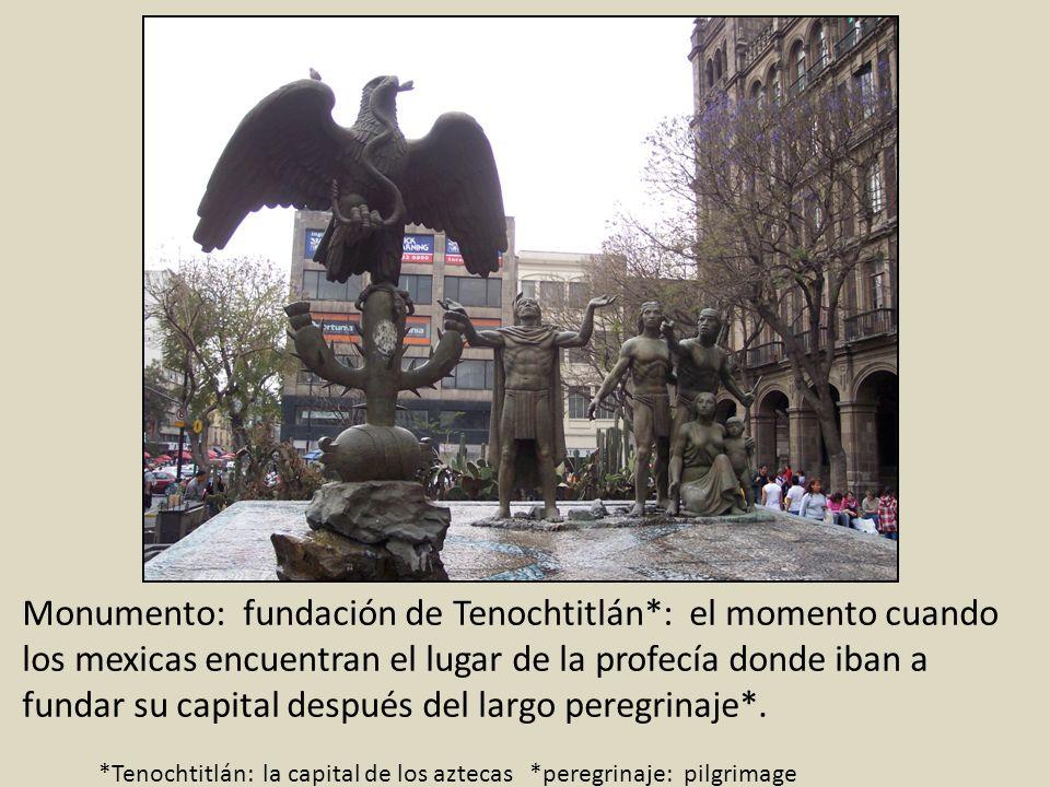 Monumento: fundación de Tenochtitlán*: el momento cuando los mexicas encuentran el lugar de la profecía donde iban a fundar su capital después del lar