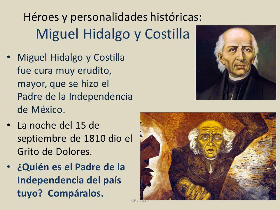 Héroes y personalidades históricas: Miguel Hidalgo y Costilla Miguel Hidalgo y Costilla fue cura muy erudito, mayor, que se hizo el Padre de la Indepe