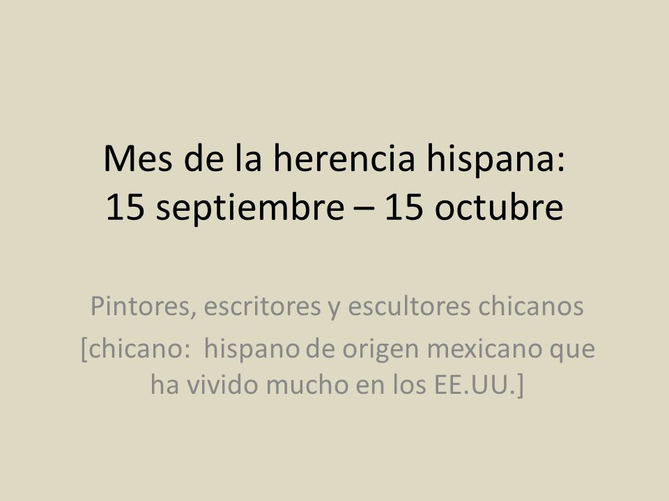 Mes de la herencia hispana: 15 septiembre – 15 octubre Pintores, escritores y escultores chicanos [chicano: hispano de origen mexicano que ha vivido m