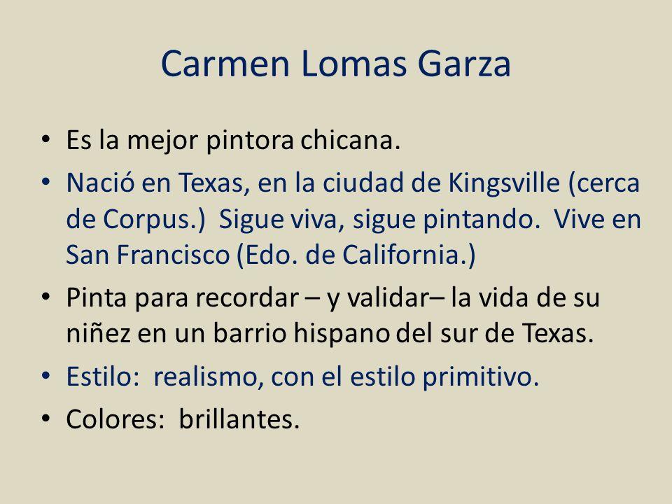 Carmen Lomas Garza Es la mejor pintora chicana. Nació en Texas, en la ciudad de Kingsville (cerca de Corpus.) Sigue viva, sigue pintando. Vive en San