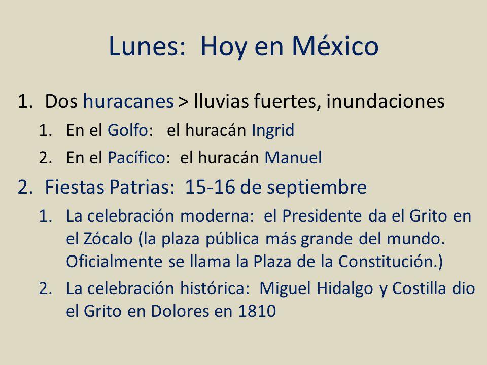 Lunes: Hoy en México 1.Dos huracanes > lluvias fuertes, inundaciones 1.En el Golfo: el huracán Ingrid 2.En el Pacífico: el huracán Manuel 2.Fiestas Pa