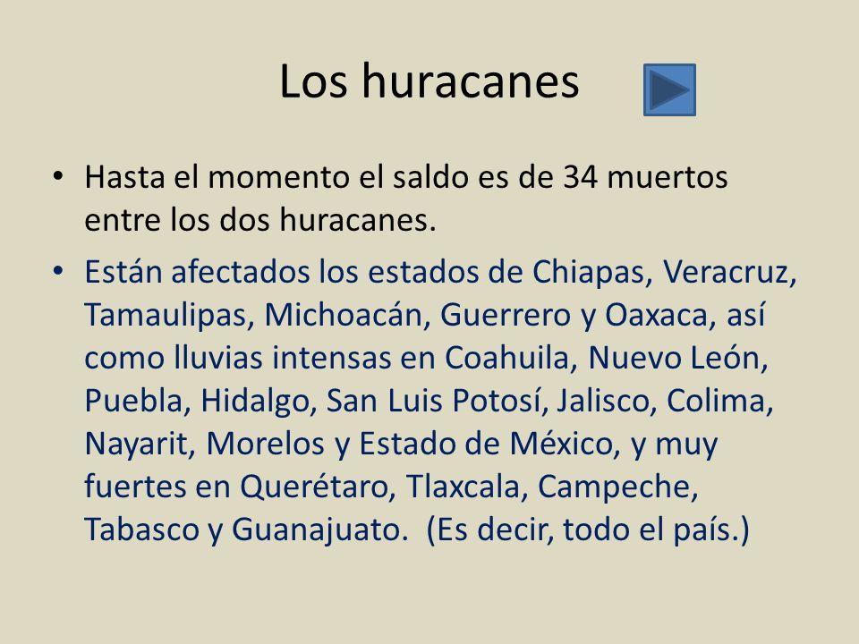 Los huracanes Hasta el momento el saldo es de 34 muertos entre los dos huracanes. Están afectados los estados de Chiapas, Veracruz, Tamaulipas, Michoa