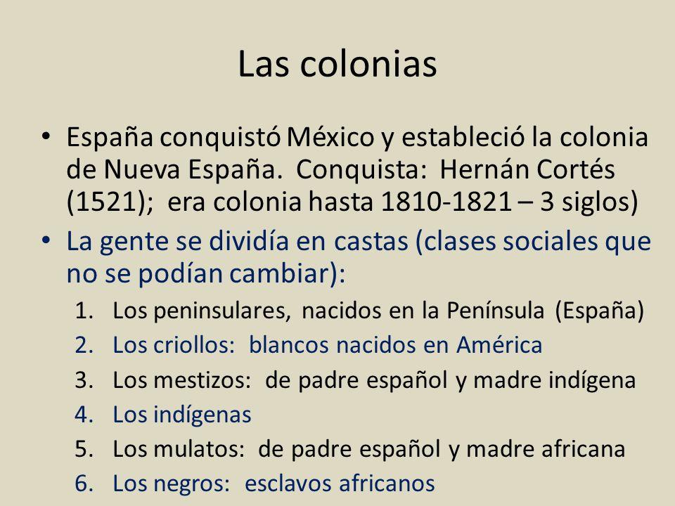 Las colonias España conquistó México y estableció la colonia de Nueva España. Conquista: Hernán Cortés (1521); era colonia hasta 1810-1821 – 3 siglos)