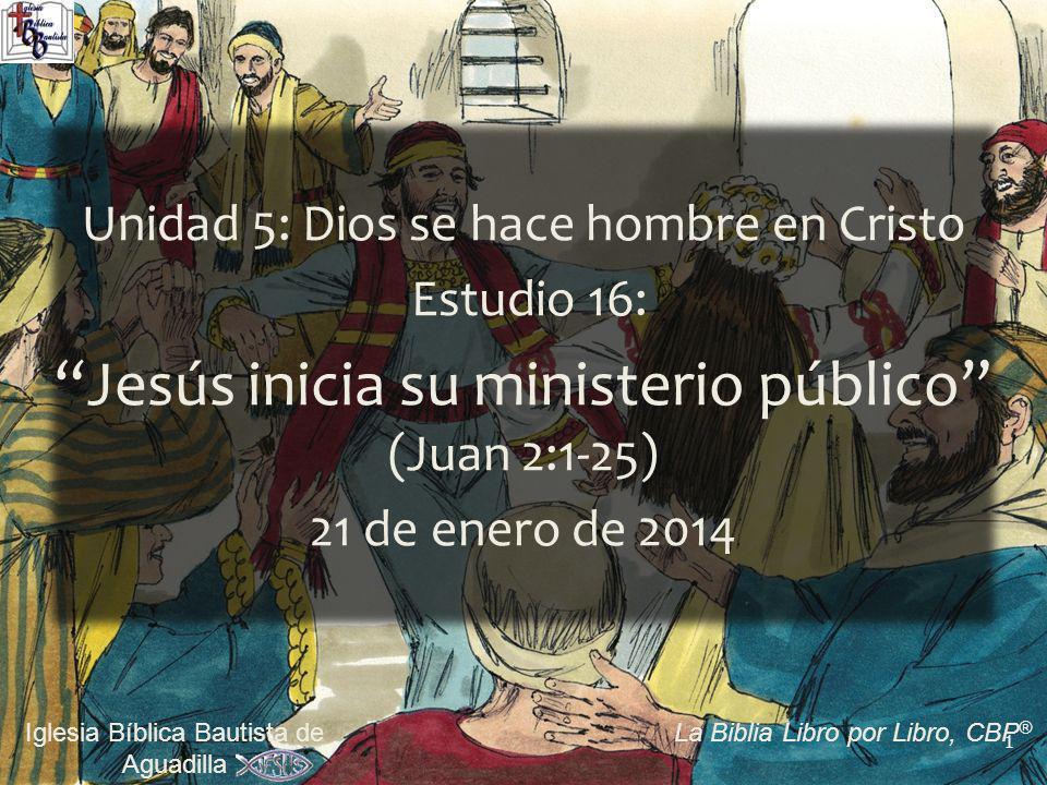 1 Iglesia Bíblica Bautista de Aguadilla La Biblia Libro por Libro, CBP ® Unidad 5: Dios se hace hombre en Cristo Estudio 16: Jesús inicia su ministerio público (Juan 2:1-25) 21 de enero de 2014