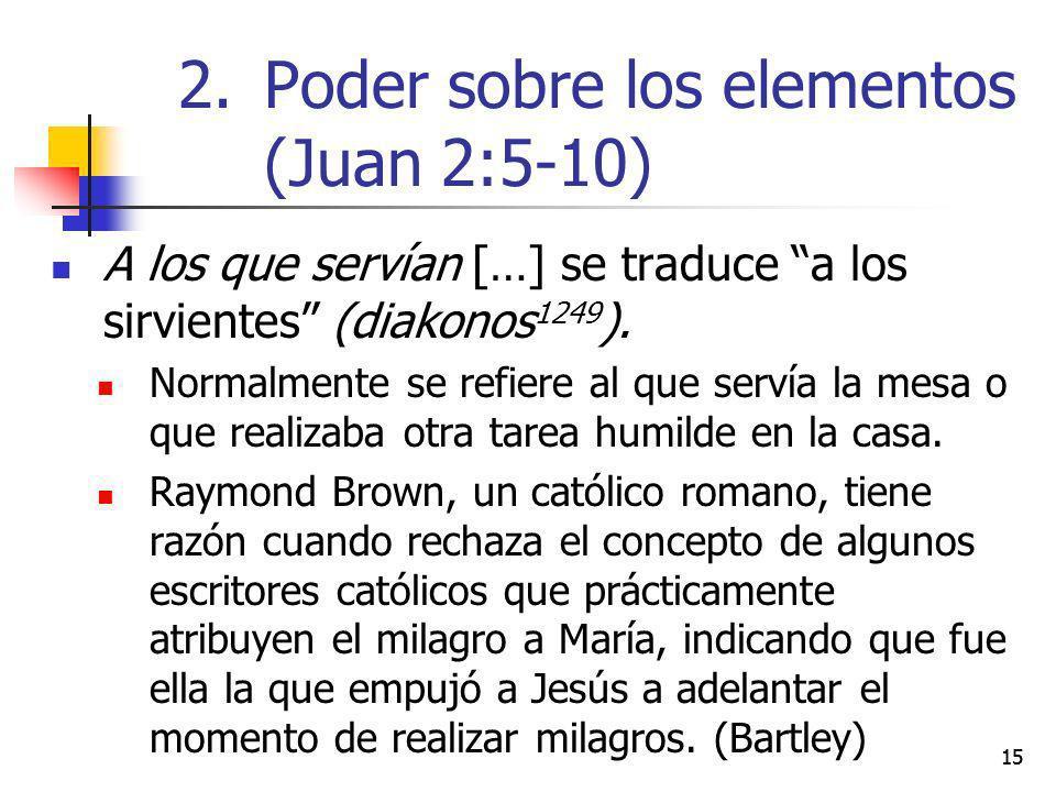 15 A los que servían […] se traduce a los sirvientes (diakonos 1249 ). Normalmente se refiere al que servía la mesa o que realizaba otra tarea humilde