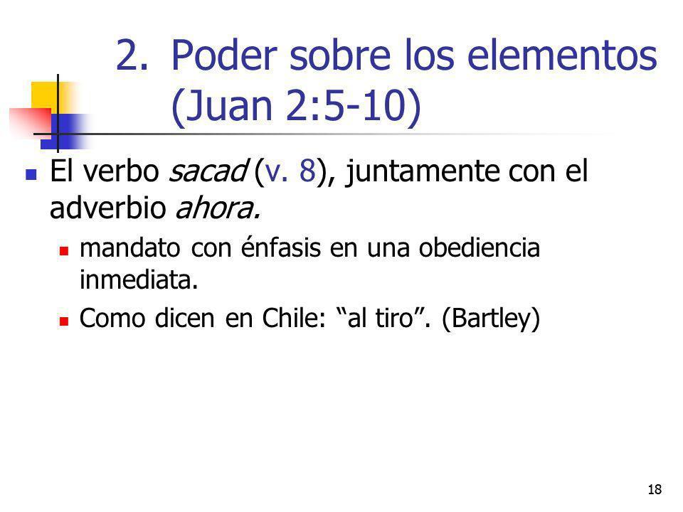 18 El verbo sacad (v. 8), juntamente con el adverbio ahora. mandato con énfasis en una obediencia inmediata. Como dicen en Chile: al tiro. (Bartley) 2