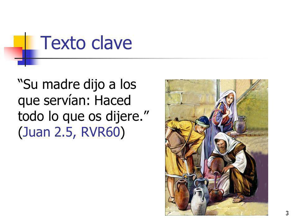 Texto clave Su madre dijo a los que servían: Haced todo lo que os dijere. (Juan 2.5, RVR60) 3