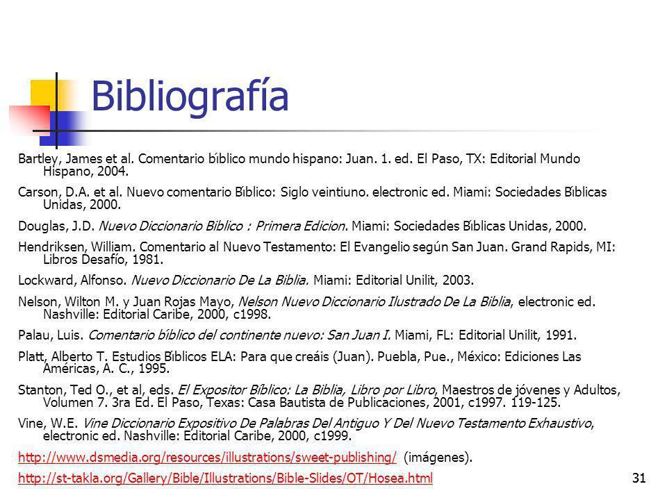 31 Bibliografía Bartley, James et al. Comentario bı́blico mundo hispano: Juan. 1. ed. El Paso, TX: Editorial Mundo Hispano, 2004. Carson, D.A. et al.