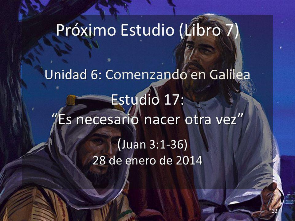 32 Próximo Estudio (Libro 7) Unidad 6: C Unidad 6: Comenzando en Galilea Estudio 17: Es necesario nacer otra vez ( Juan 3:1-36) 28 de enero de 2014 ( Juan 3:1-36) 28 de enero de 2014