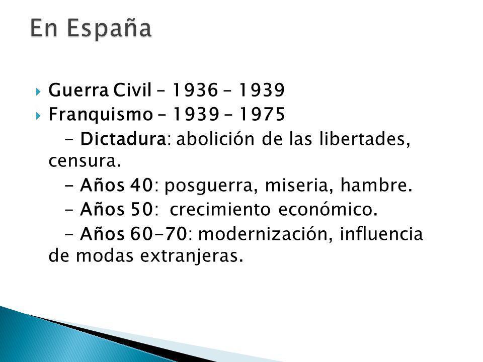 Guerra Civil – 1936 – 1939 Franquismo – 1939 – 1975 - Dictadura: abolición de las libertades, censura. - Años 40: posguerra, miseria, hambre. - Años 5