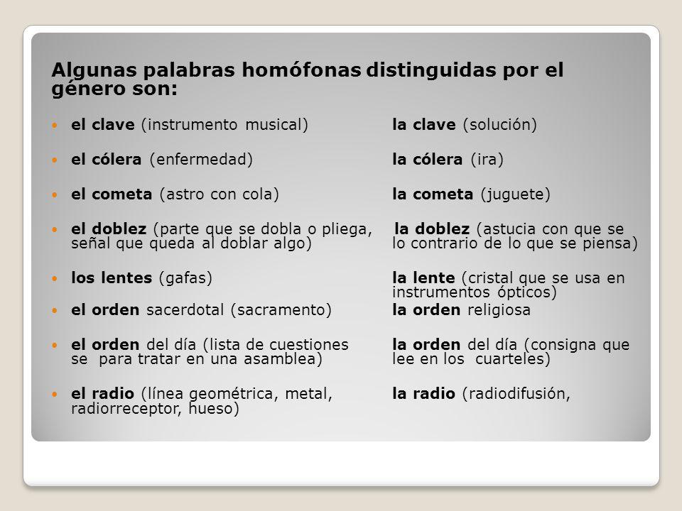 Algunas palabras homófonas distinguidas por el género son: el clave (instrumento musical)la clave (solución) el cólera (enfermedad)la cólera (ira) el