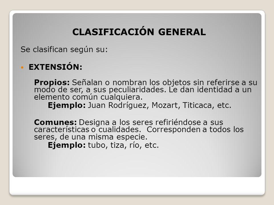 CLASIFICACIÓN GENERAL Se clasifican según su: EXTENSIÓN: Propios: Señalan o nombran los objetos sin referirse a su modo de ser, a sus peculiaridades.