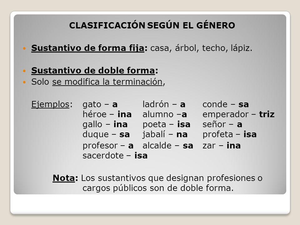 CLASIFICACIÓN SEGÚN EL GÉNERO Sustantivo de forma fija: casa, árbol, techo, lápiz. Sustantivo de doble forma: Solo se modifica la terminación, Ejemplo