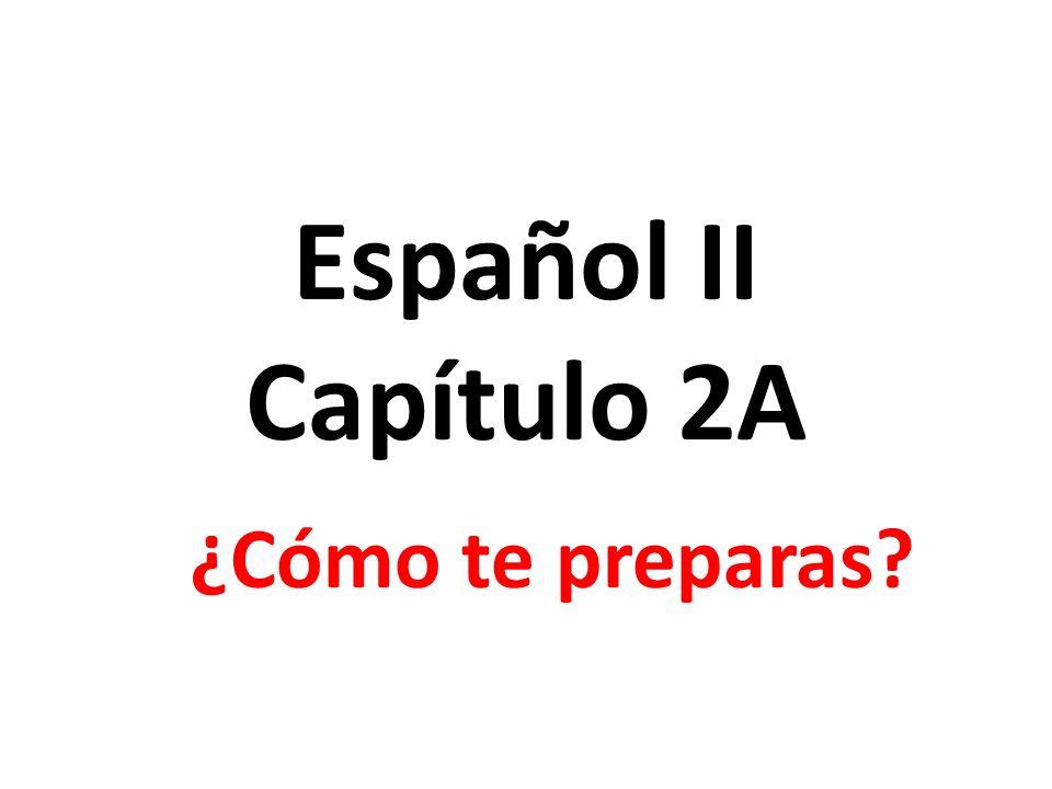 Español II Capítulo 2A ¿Cómo te preparas?