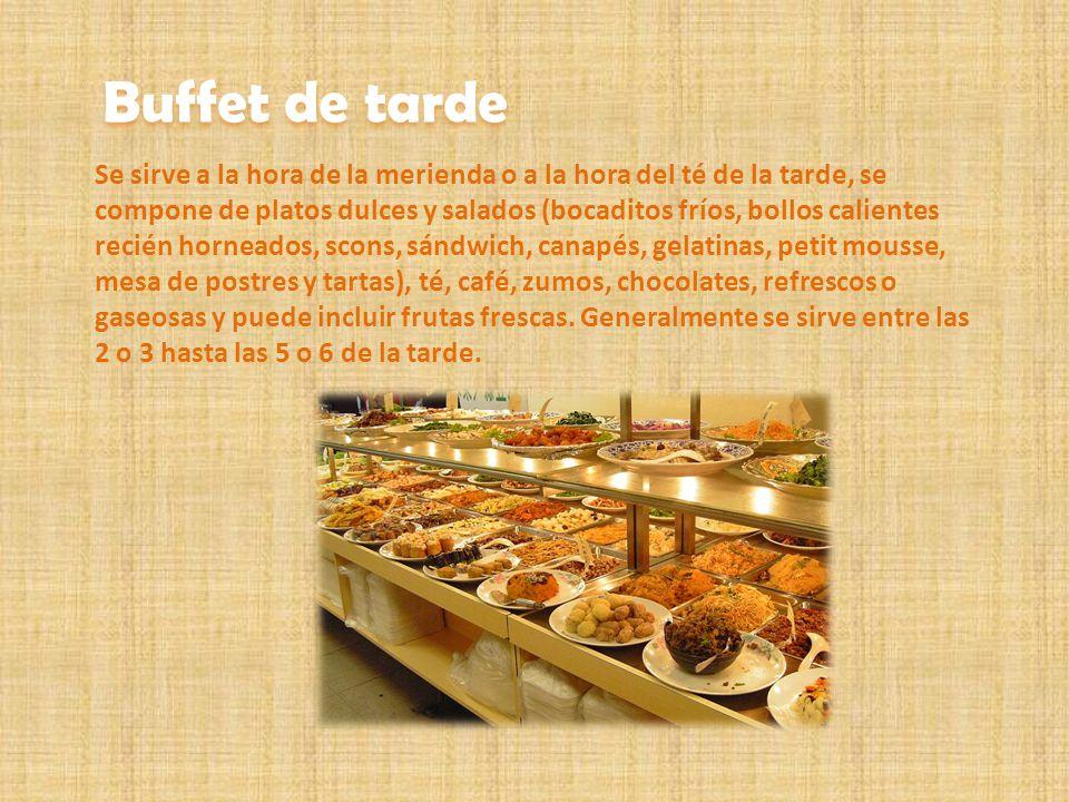 Buffet de tarde Se sirve a la hora de la merienda o a la hora del té de la tarde, se compone de platos dulces y salados (bocaditos fríos, bollos calie