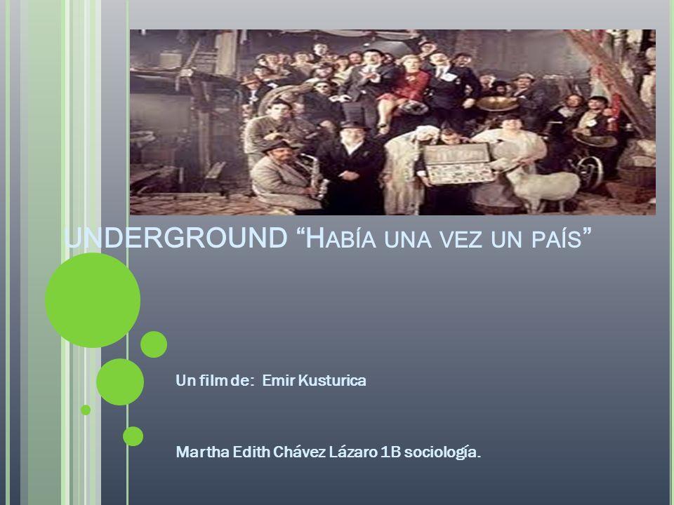 UNDERGROUND H ABÍA UNA VEZ UN PAÍS Un film de: Emir Kusturica Martha Edith Chávez Lázaro 1B sociología.