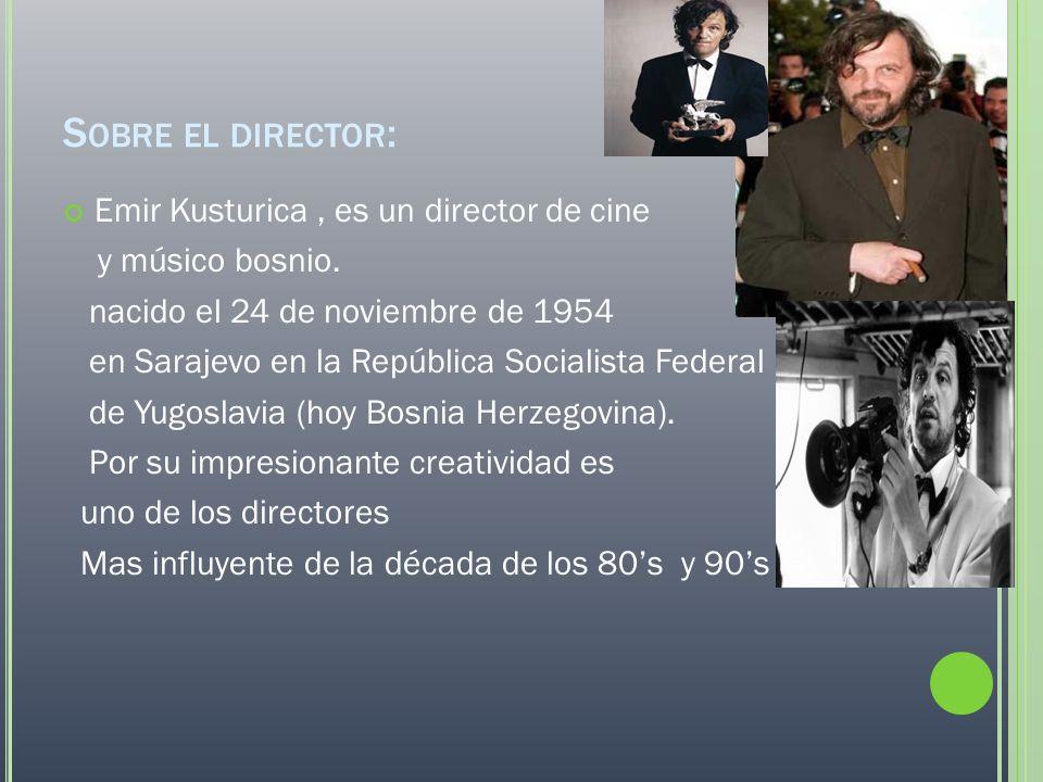 S OBRE EL DIRECTOR : Emir Kusturica, es un director de cine y músico bosnio. nacido el 24 de noviembre de 1954 en Sarajevo en la República Socialista