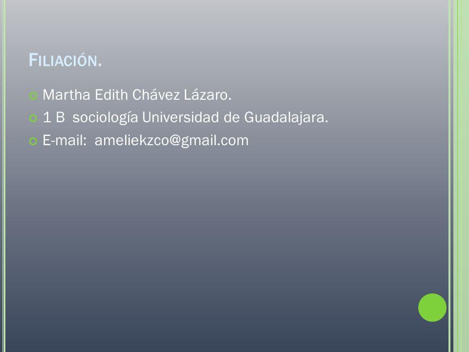F ILIACIÓN. Martha Edith Chávez Lázaro. 1 B sociología Universidad de Guadalajara. E-mail: ameliekzco@gmail.com