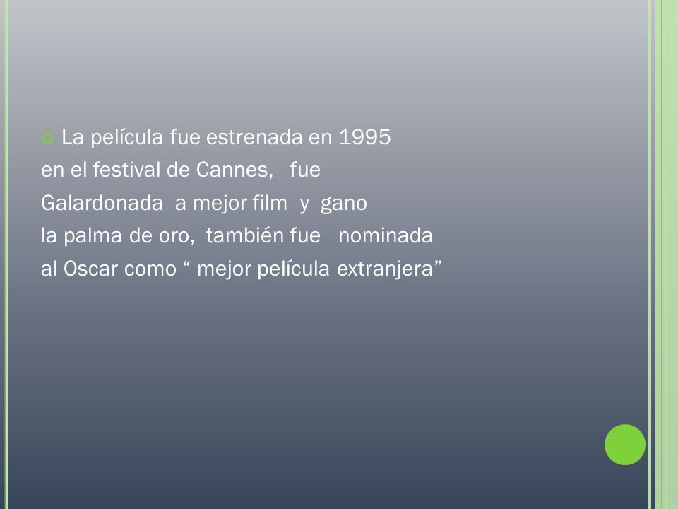 P REMIOS Y NOMINACIONES AñoPremioCategoríaResultado 1995Festival CannesPalma de oroGanadora 1995CamerimageRana de oroNominada 1996Prix LumiéreMejor película exNominada 1996CésarMejor película exGanadora 1997Cóndor de plataMejor película exNominada 1997Boston Society of Film Critics.