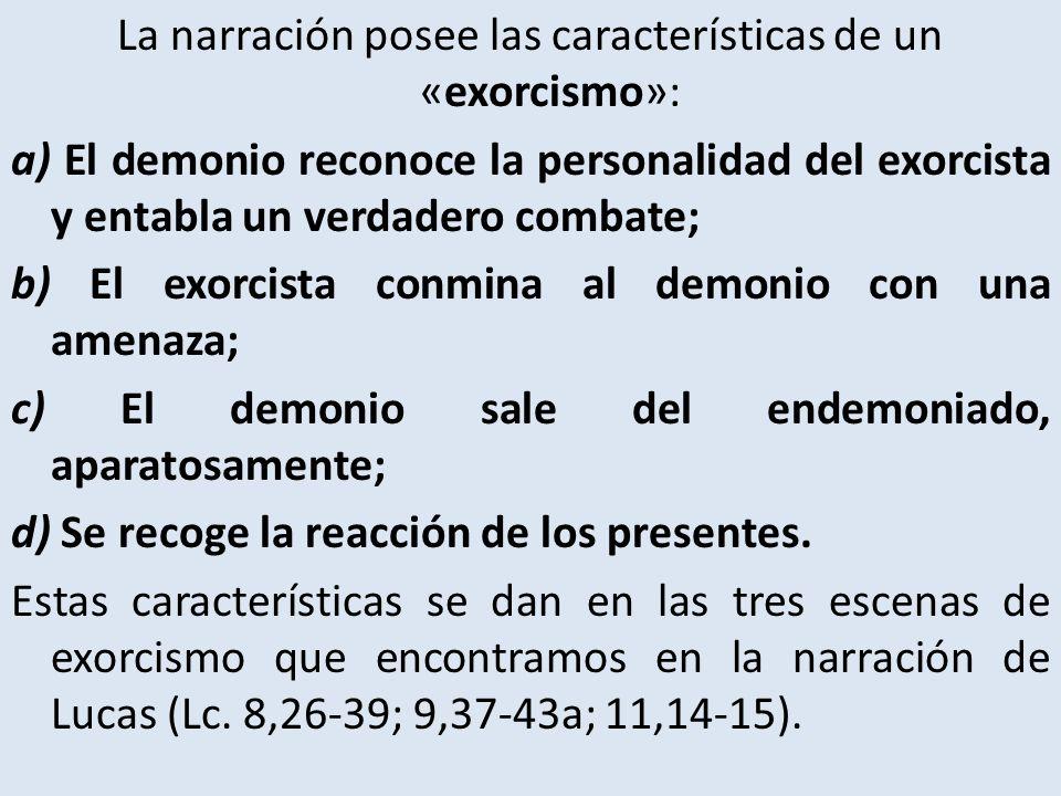 La narración posee las características de un «exorcismo»: a) El demonio reconoce la personalidad del exorcista y entabla un verdadero combate; b) El exorcista conmina al demonio con una amenaza; c) El demonio sale del endemoniado, aparatosamente; d) Se recoge la reacción de los presentes.