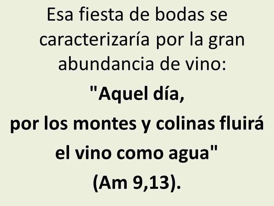 Esa fiesta de bodas se caracterizaría por la gran abundancia de vino: Aquel día, por los montes y colinas fluirá el vino como agua (Am 9,13).