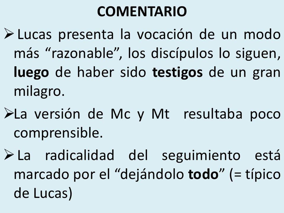 COMENTARIO Lucas presenta la vocación de un modo más razonable, los discípulos lo siguen, luego de haber sido testigos de un gran milagro.