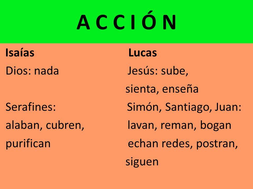 A C C I Ó N Isaías Lucas Dios: nada Jesús: sube, sienta, enseña Serafines: Simón, Santiago, Juan: alaban, cubren, lavan, reman, bogan purifican echan redes, postran, siguen
