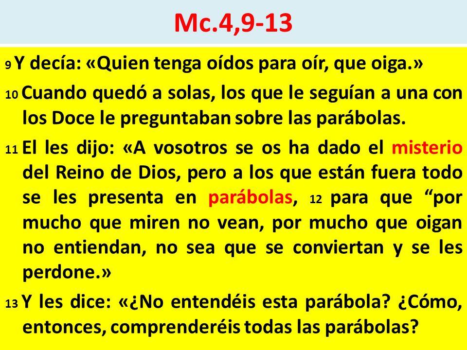 Mc.4,9-13 9 Y decía: «Quien tenga oídos para oír, que oiga.» 10 Cuando quedó a solas, los que le seguían a una con los Doce le preguntaban sobre las parábolas.