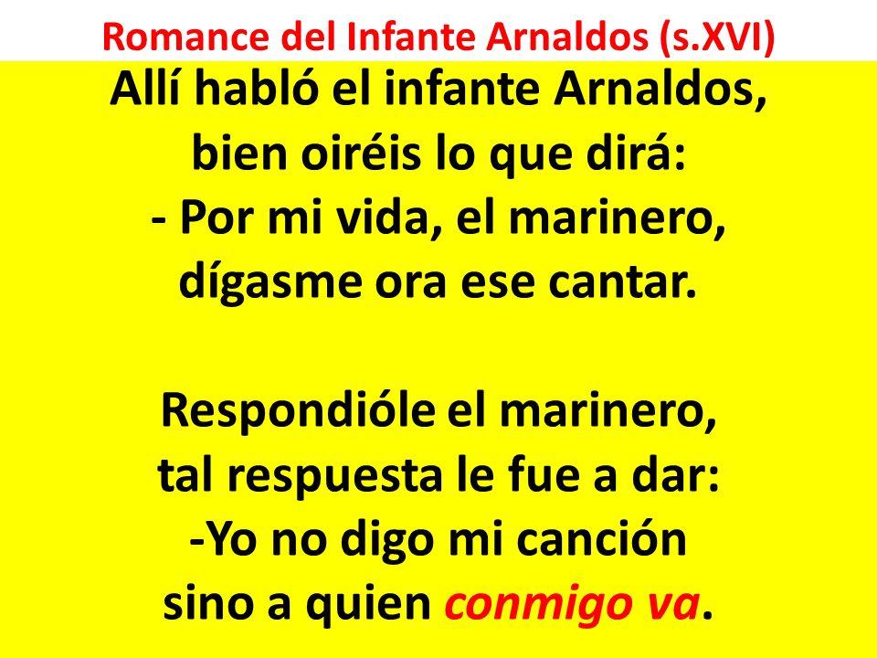 Romance del Infante Arnaldos (s.XVI) Allí habló el infante Arnaldos, bien oiréis lo que dirá: - Por mi vida, el marinero, dígasme ora ese cantar.