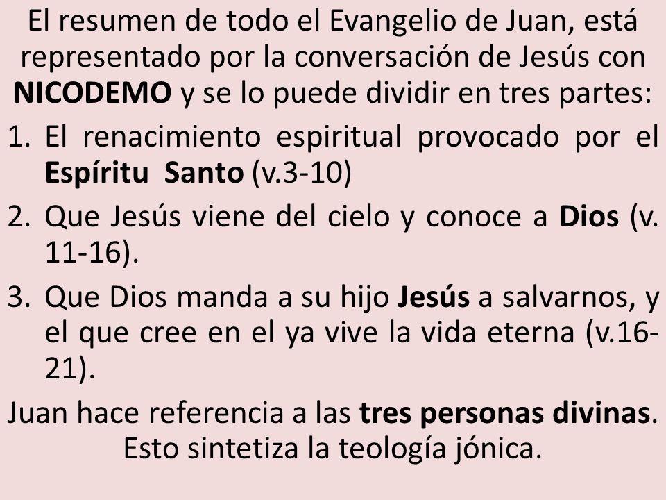 El resumen de todo el Evangelio de Juan, está representado por la conversación de Jesús con NICODEMO y se lo puede dividir en tres partes: 1.El renacimiento espiritual provocado por el Espíritu Santo (v.3-10) 2.Que Jesús viene del cielo y conoce a Dios (v.