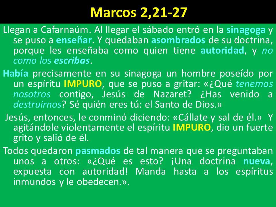 Marcos 2,21-27 Llegan a Cafarnaúm.Al llegar el sábado entró en la sinagoga y se puso a enseñar.
