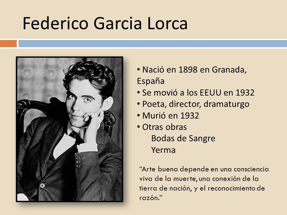 Federico Garcia Lorca Nació en 1898 en Granada, España Se movió a los EEUU en 1932 Poeta, director, dramaturgo Murió en 1932 Otras obras Bodas de Sang