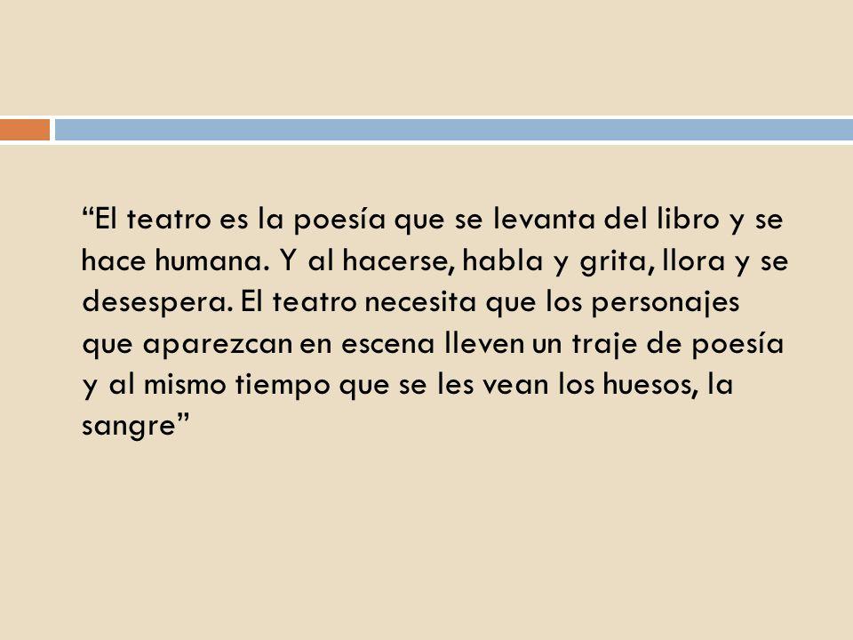 El teatro es la poesía que se levanta del libro y se hace humana. Y al hacerse, habla y grita, llora y se desespera. El teatro necesita que los person