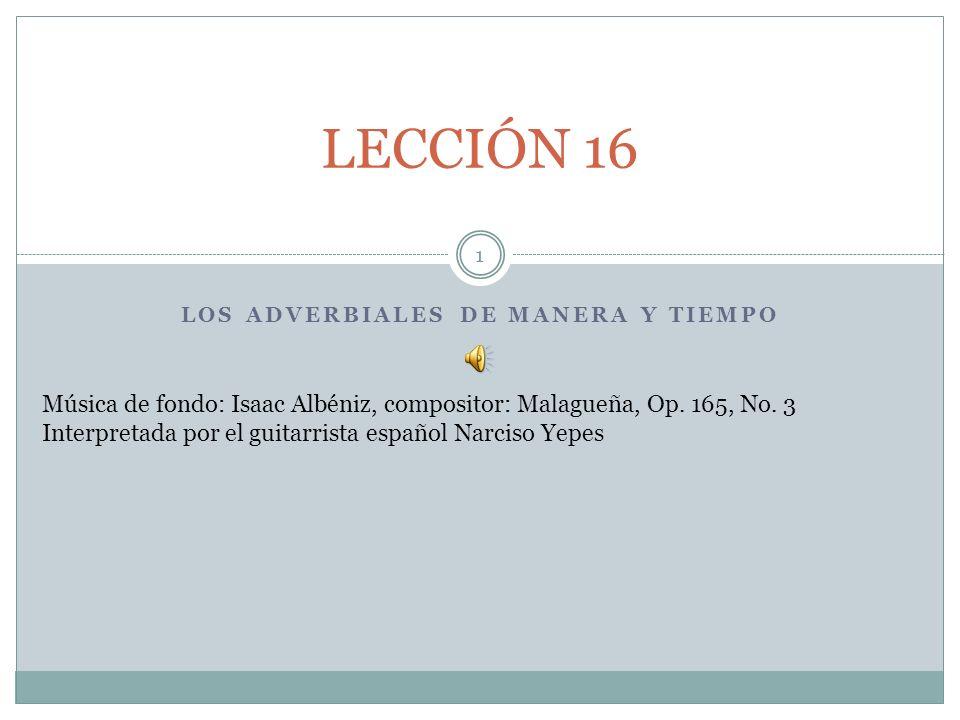 LOS ADVERBIALES DE MANERA Y TIEMPO LECCIÓN 16 1 Música de fondo: Isaac Albéniz, compositor: Malagueña, Op.